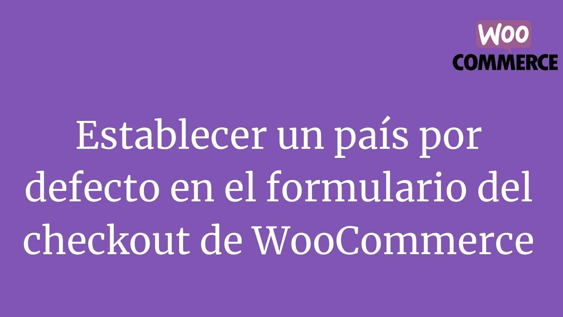 Establecer un pais por defecto en el formulario del checkout de WooCommerce