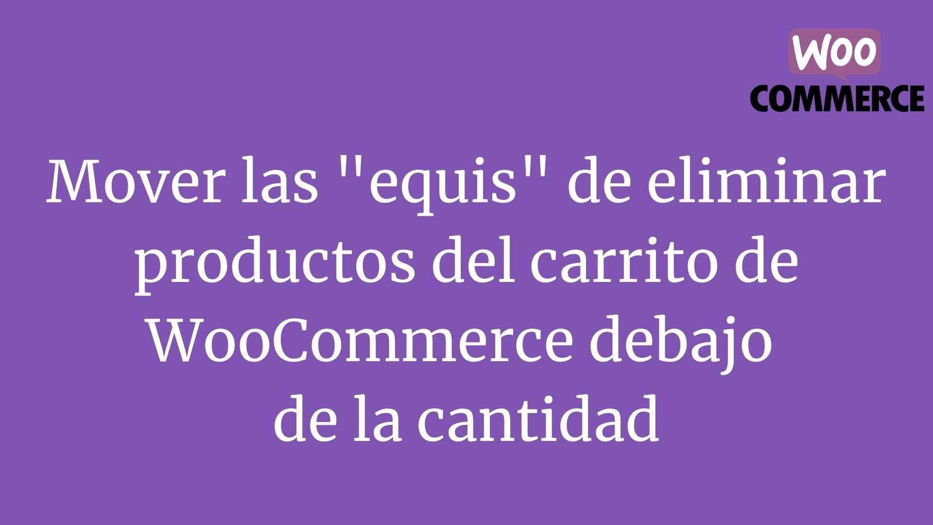 Mover las equis de eliminar productos del carrito de WooCommerce debajo de la cantidad