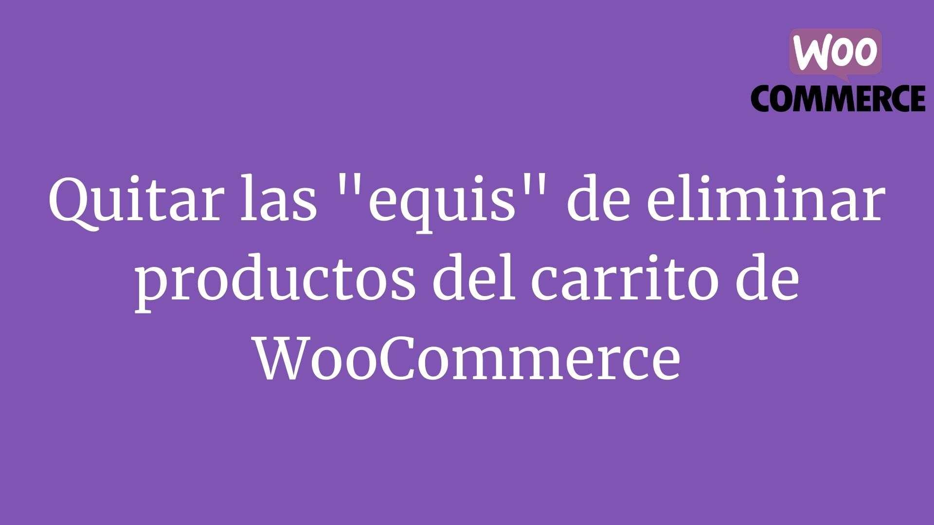 "Quitar las ""equis"" de eliminar productos del carrito de WooCommerce"